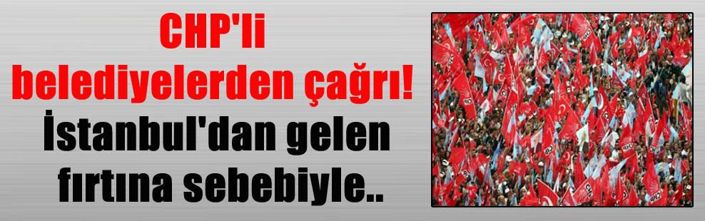 CHP'li belediyelerden çağrı! İstanbul'dan gelen fırtına sebebiyle..