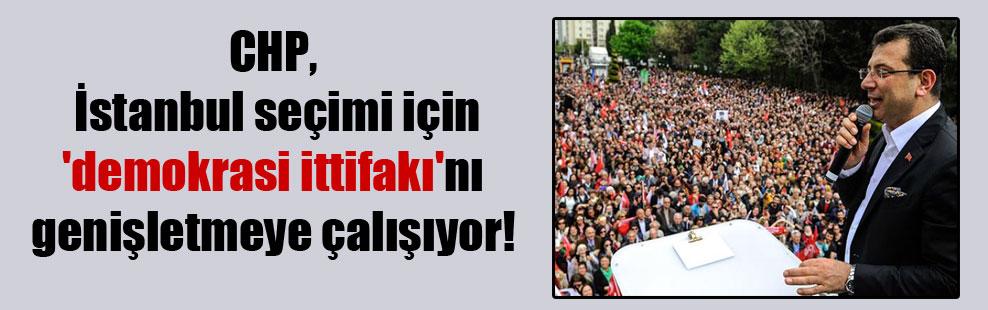 CHP, İstanbul seçimi için 'demokrasi ittifakı'nı genişletmeye çalışıyor!