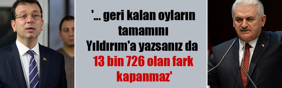 '… geri kalan oyların tamamını Yıldırım'a yazsanız da 13 bin 726 olan fark kapanmaz'