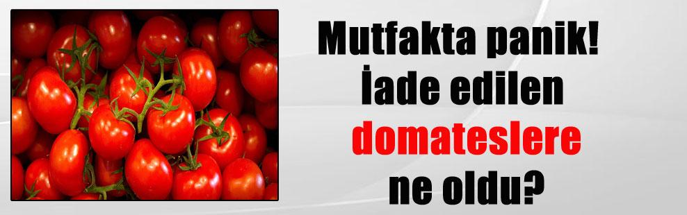 Mutfakta panik! İade edilen domateslere ne oldu?