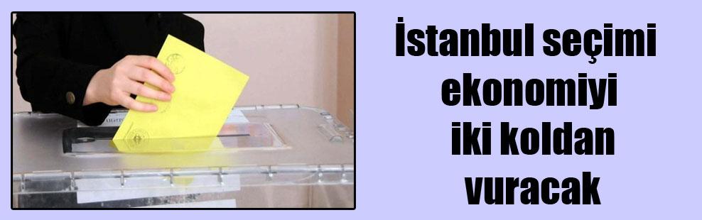 İstanbul seçimi ekonomiyi iki koldan vuracak