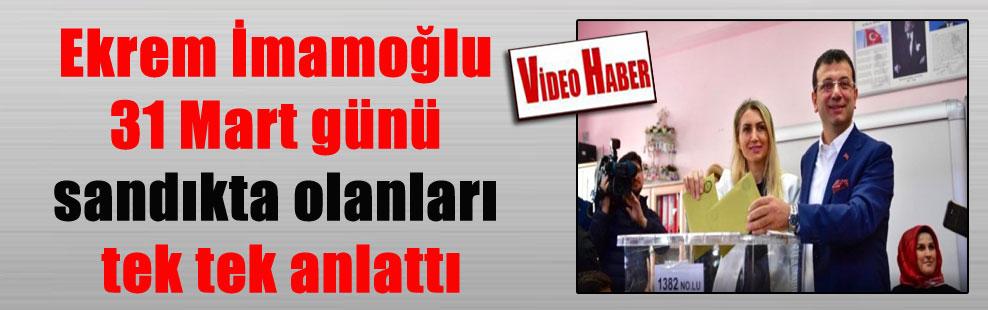 Ekrem İmamoğlu 31 Mart günü sandıkta olanları tek tek anlattı