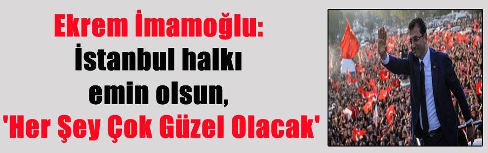 Ekrem İmamoğlu: İstanbul halkı emin olsun, 'Her Şey Çok Güzel Olacak'