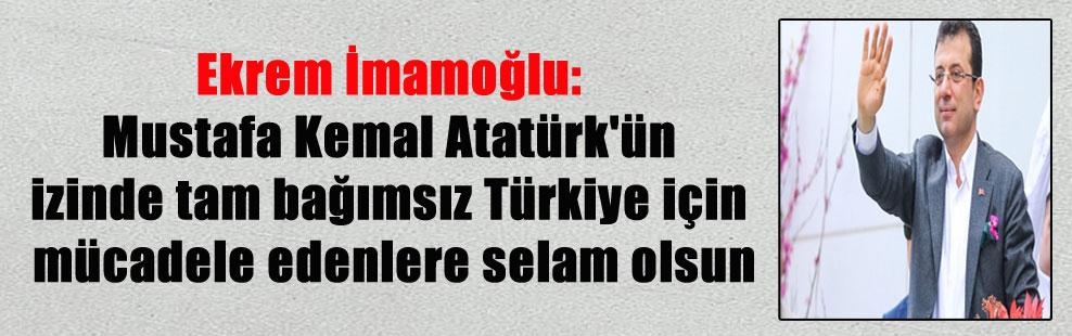 Ekrem İmamoğlu: Mustafa Kemal Atatürk'ün izinde tam bağımsız Türkiye için mücadele edenlere selam olsun