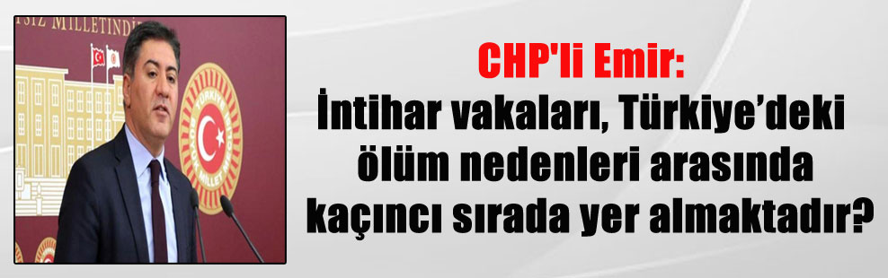 CHP'li Emir: İntihar vakaları, Türkiye'deki ölüm nedenleri arasında kaçıncı sırada yer almaktadır?
