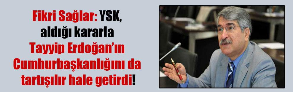 Fikri Sağlar: YSK, aldığı kararla Tayyip Erdoğan'ın Cumhurbaşkanlığını da tartışılır hale getirdi!