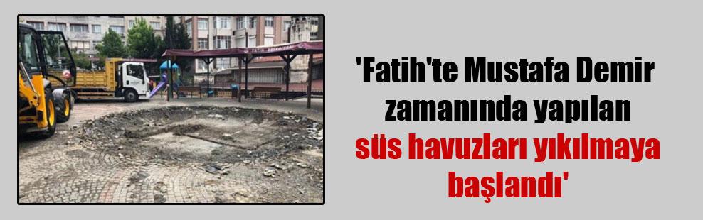 'Fatih'te Mustafa Demir zamanında yapılan süs havuzları yıkılmaya başlandı'