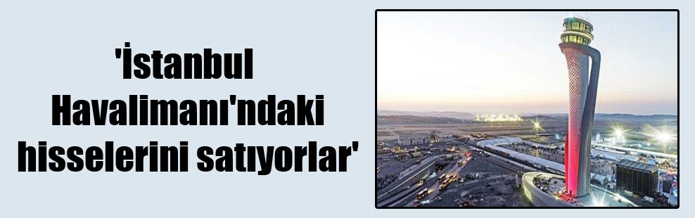 'İstanbul Havalimanı'ndaki hisselerini satıyorlar'