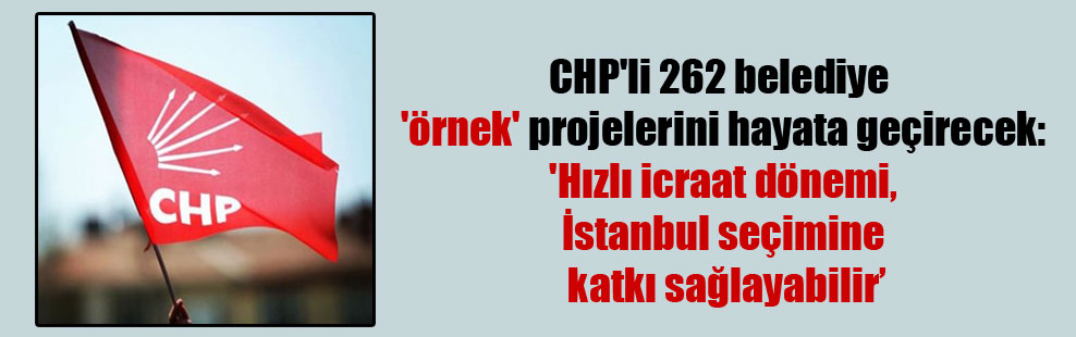 CHP'li 262 belediye 'örnek' projelerini hayata geçirecek: 'Hızlı icraat dönemi, İstanbul seçimine katkı sağlayabilir