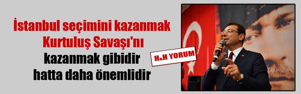 İstanbul seçimini kazanmak Kurtuluş Savaşı'nı kazanmak gibidir hatta daha önemlidir