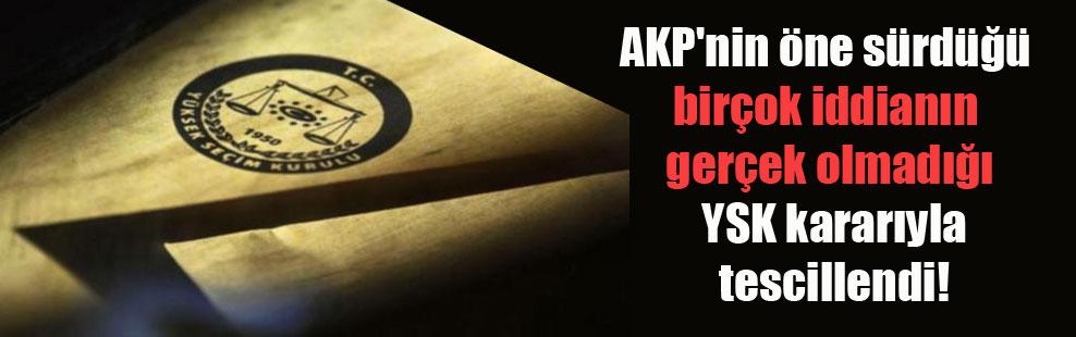 AKP'nin öne sürdüğü birçok iddianın gerçek olmadığı YSK kararıyla tescillendi!