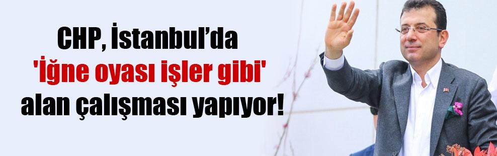 CHP, İstanbul'da 'İğne oyası işler gibi' alan çalışması yapıyor!