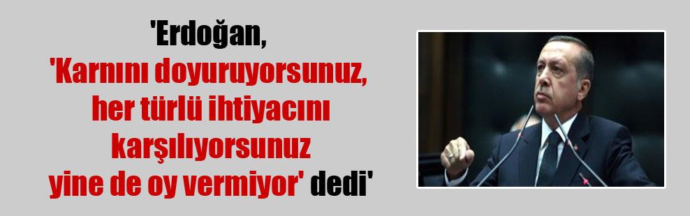 'Erdoğan, 'Karnını doyuruyorsunuz, her türlü ihtiyacını karşılıyorsunuz yine de oy vermiyor' dedi'