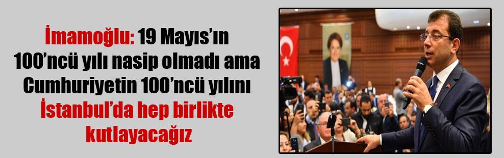 İmamoğlu: 19 Mayıs'ın 100'ncü yılı nasip olmadı ama Cumhuriyetin 100'ncü yılını İstanbul'da hep birlikte kutlayacağız