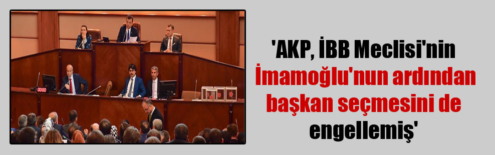 'AKP, İBB Meclisi'nin İmamoğlu'nun ardından başkan seçmesini de engellemiş'