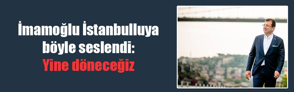 İmamoğlu İstanbulluya böyle seslendi: Yine döneceğiz