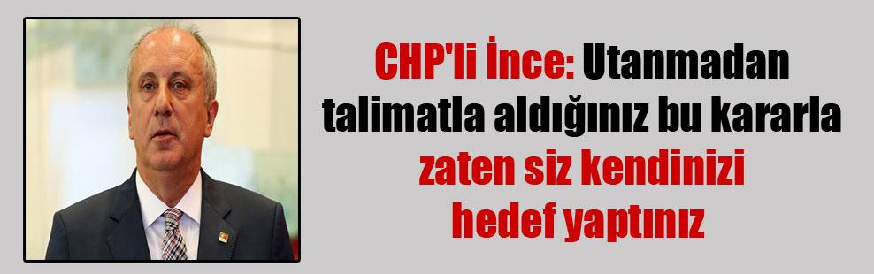 CHP'li İnce: Utanmadan talimatla aldığınız bu kararla zaten siz kendinizi hedef yaptınız