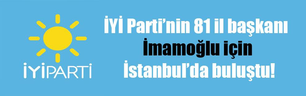 İYİ Parti'nin 81 il başkanı İmamoğlu için İstanbul'da buluştu!