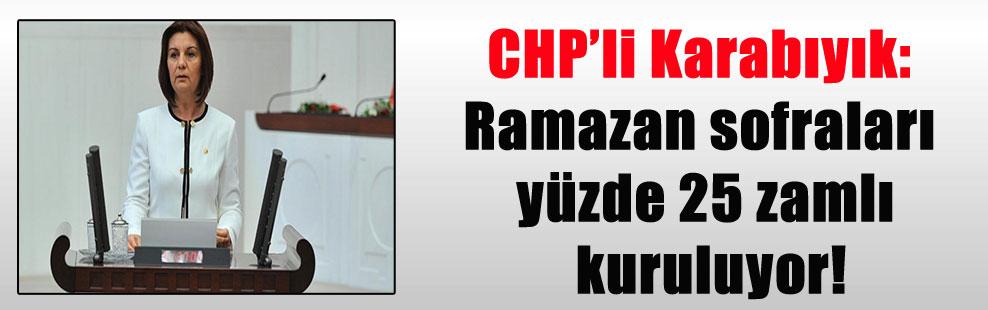 CHP'li Karabıyık: Ramazan sofraları yüzde 25 zamlı kuruluyor!