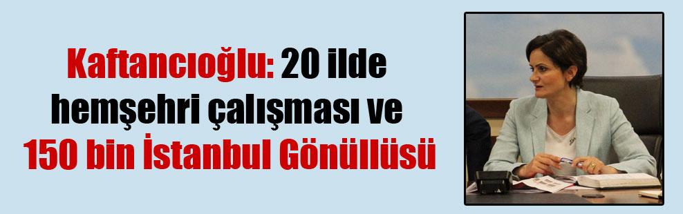 Kaftancıoğlu: 20 ilde hemşehri çalışması ve 150 bin İstanbul Gönüllüsü