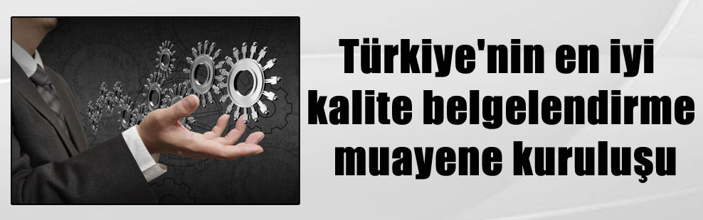 Türkiye'nin en iyi kalite belgelendirme muayene kuruluşu