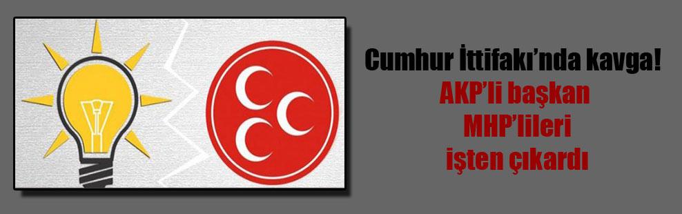 Cumhur İttifakı'nda kavga! AKP'li başkan MHP'lileri işten çıkardı