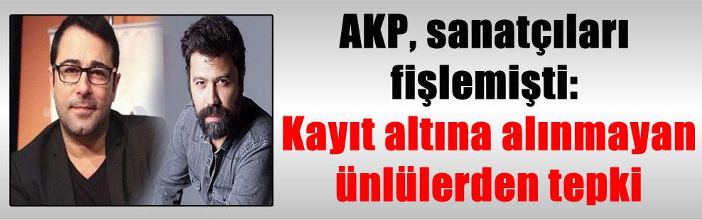 AKP, sanatçıları fişlemişti: Kayıt altına alınmayan ünlülerden tepki