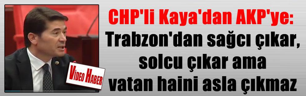CHP'li Kaya'dan AKP'ye: Trabzon'dan sağcı çıkar, solcu çıkar ama vatan haini asla çıkmaz