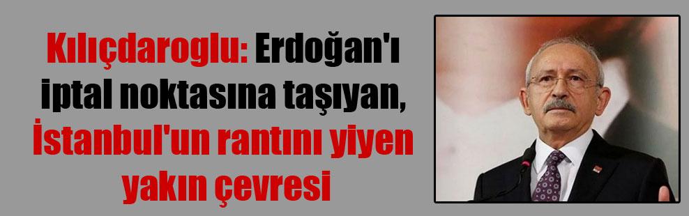 Kılıçdaroglu: Erdoğan'ı iptal noktasına taşıyan, İstanbul'un rantını yiyen yakın çevresi