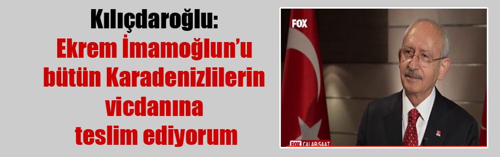 Kılıçdaroğlu: Ekrem İmamoğlun'u bütün Karadenizlilerin vicdanına teslim ediyorum