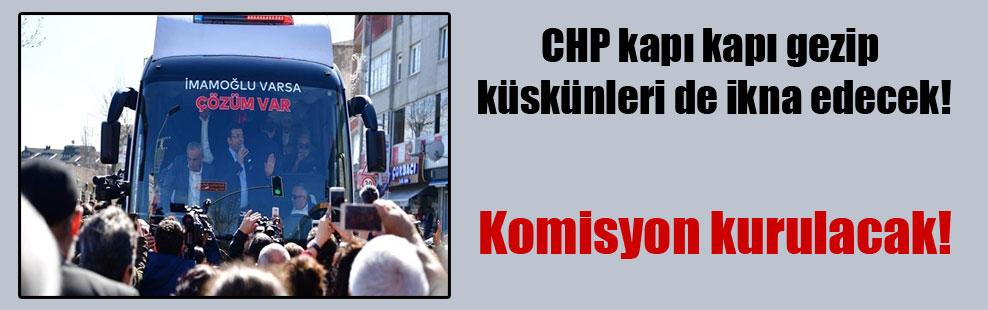CHP kapı kapı gezip küskünleri de ikna edecek!