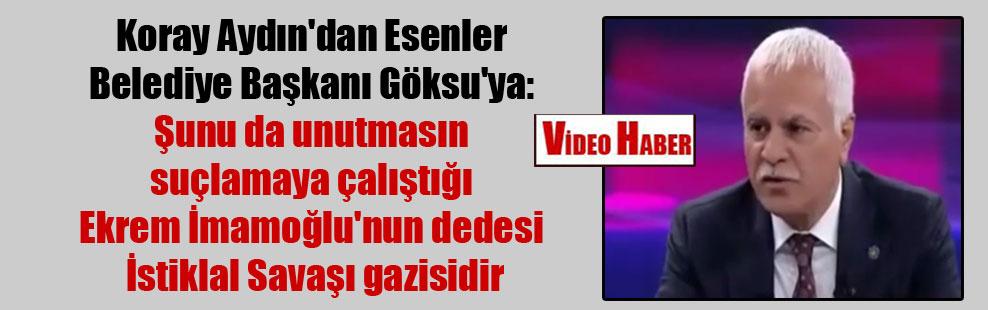 Koray Aydın'dan Esenler Belediye Başkanı Göksu'ya: Şunu da unutmasın suçlamaya çalıştığı Ekrem İmamoğlu'nun dedesi İstiklal Savaşı gazisidir