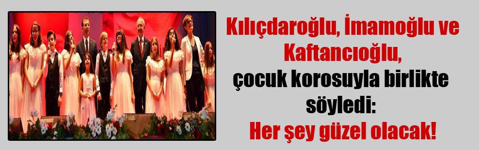 Kılıçdaroğlu, İmamoğlu ve Kaftancıoğlu, çocuk korosuyla birlikte söyledi: Her şey güzel olacak!