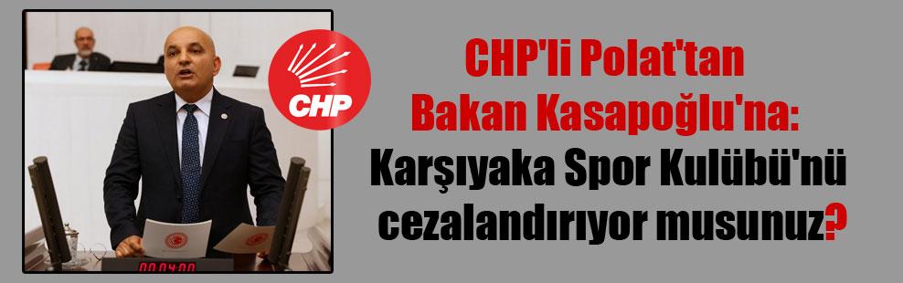CHP'li Polat'tan Bakan Kasapoğlu'na: Karşıyaka Spor Kulübü'nü cezalandırıyor musunuz?