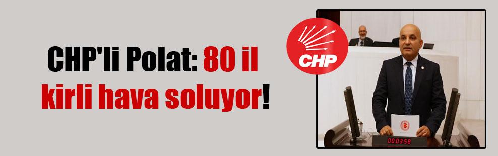 CHP'li Polat: 80 il kirli hava soluyor!