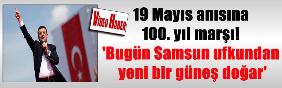 19 Mayıs anısına 100. yıl marşı! 'Bugün Samsun ufkundan yeni bir güneş doğar'