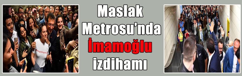 Maslak Metrosu'nda İmamoğlu izdihamı