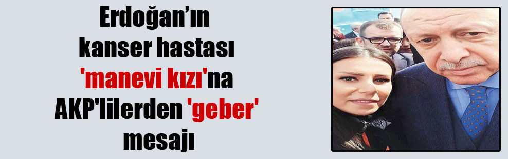 Erdoğan'ın kanser hastası 'manevi kızı'na AKP'lilerden 'geber' mesajı