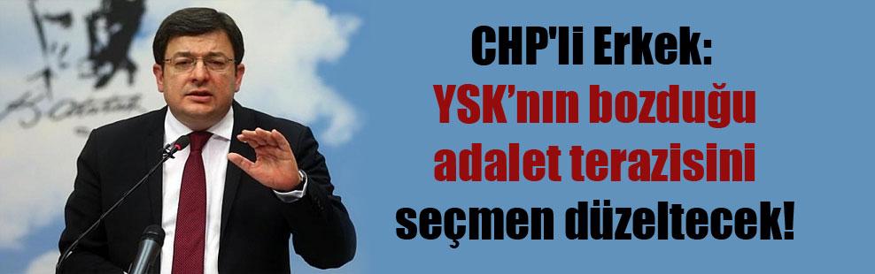 CHP'li Erkek: YSK'nın bozduğu adalet terazisini seçmen düzeltecek!