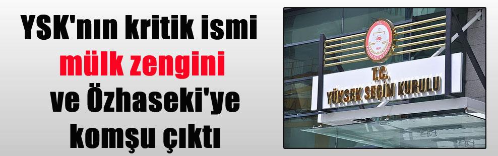 YSK'nın kritik ismi mülk zengini ve Özhaseki'ye komşu çıktı