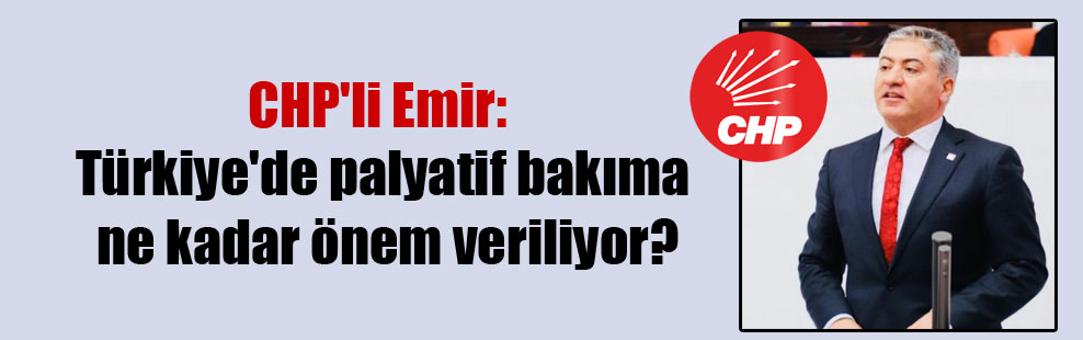 CHP'li Emir: Türkiye'de palyatif bakıma ne kadar önem veriliyor?