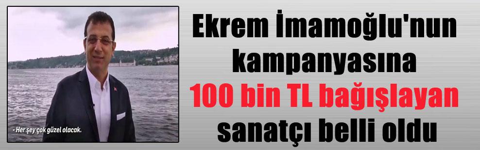 Ekrem İmamoğlu'nun kampanyasına 100 bin TL bağışlayan sanatçı belli oldu