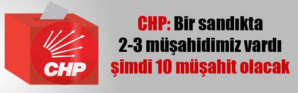 CHP: Bir sandıkta 2-3 müşahidimiz vardı şimdi 10 müşahit olacak