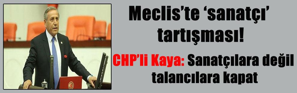 Meclis'te 'sanatçı' tartışması! CHP'li Kaya: Sanatçılara değil talancılara kapat