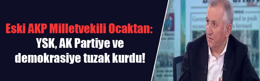 Eski AKP Milletvekili Ocaktan: YSK, AK Partiye ve demokrasiye tuzak kurdu!