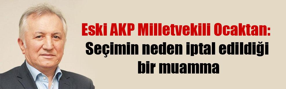 Eski AKP Milletvekili Ocaktan: Seçimin neden iptal edildiği bir muamma