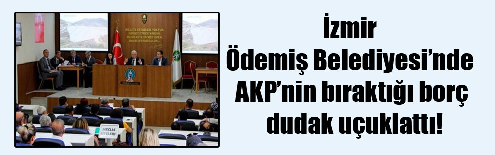 İzmir Ödemiş Belediyesi'nde AKP'nin bıraktığı borç dudak uçuklattı!