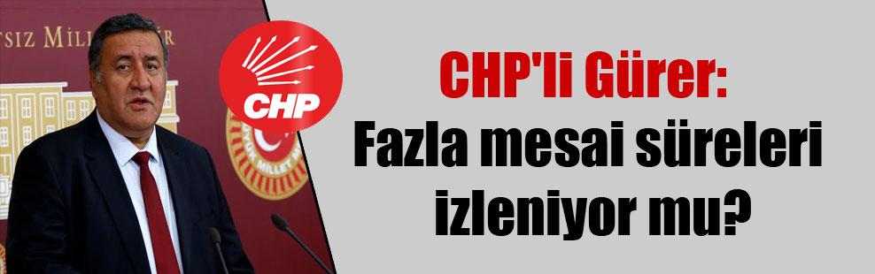 CHP'li Gürer: Fazla mesai süreleri izleniyor mu?