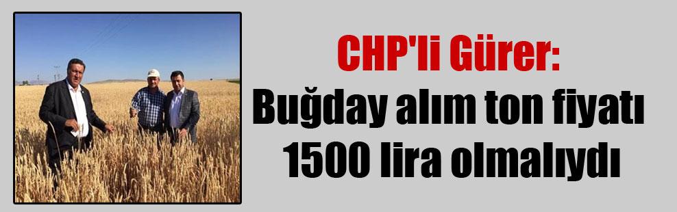 CHP'li Gürer: Buğday alım ton fiyatı 1500 lira olmalıydı