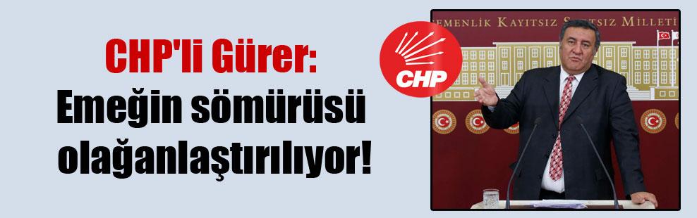 CHP'li Gürer: Emeğin sömürüsü olağanlaştırılıyor!